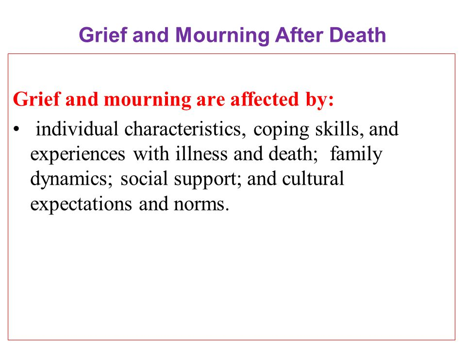 Grief and Mourning After Death Grief and mourning are affected by: individual characteristics, coping skills, and experiences with illness and death; family dynamics; social support; and cultural expectations and norms.