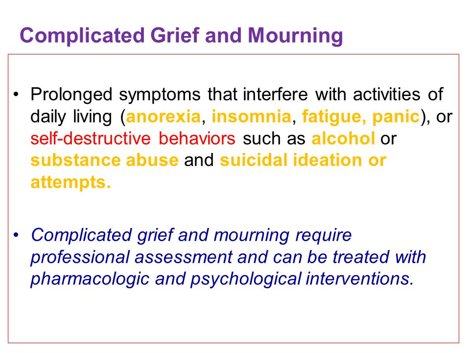 Complicated Grief and Mourning Prolonged symptoms that interfere with activities of daily living (anorexia, insomnia, fatigue, panic), or self-destructive behaviors such as alcohol or substance abuse and suicidal ideation or attempts.