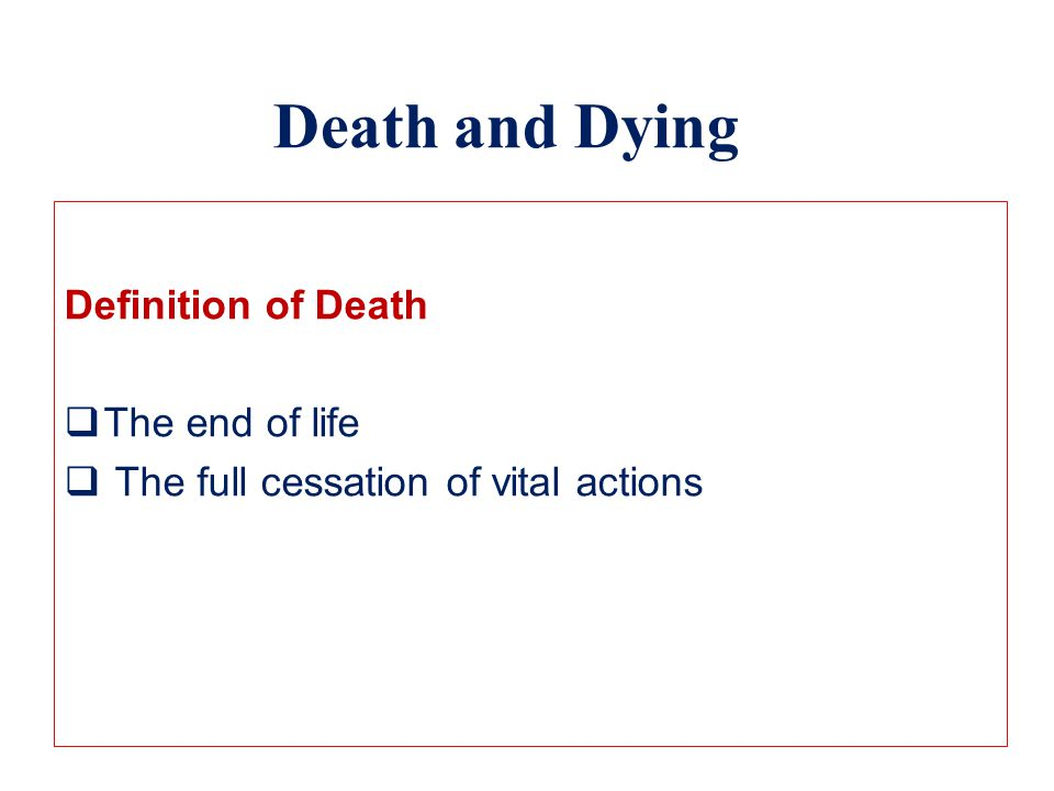 Death and Dying Definition of Death  The end of life  The full cessation of vital actions