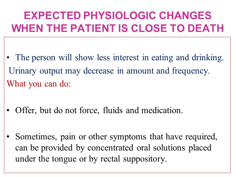 EXPECTED PHYSIOLOGIC CHANGES WHEN THE PATIENT IS CLOSE TO DEATH The person will show less interest in eating and drinking.