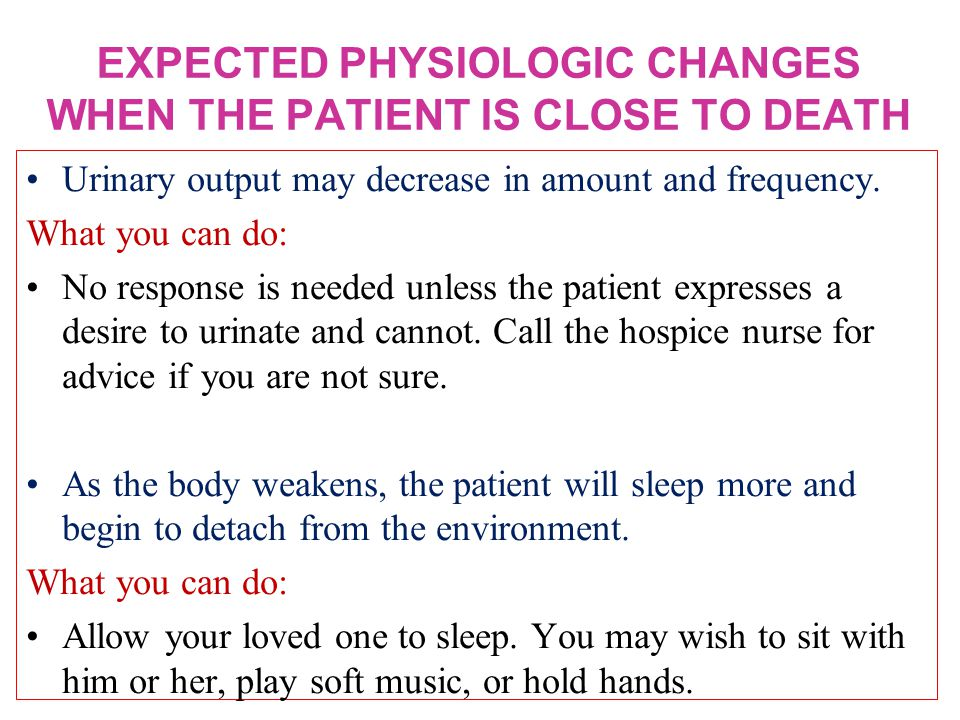 EXPECTED PHYSIOLOGIC CHANGES WHEN THE PATIENT IS CLOSE TO DEATH Urinary output may decrease in amount and frequency.