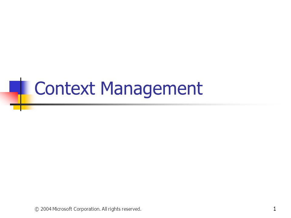 © 2004 Microsoft Corporation. All rights reserved. 1 Context Management