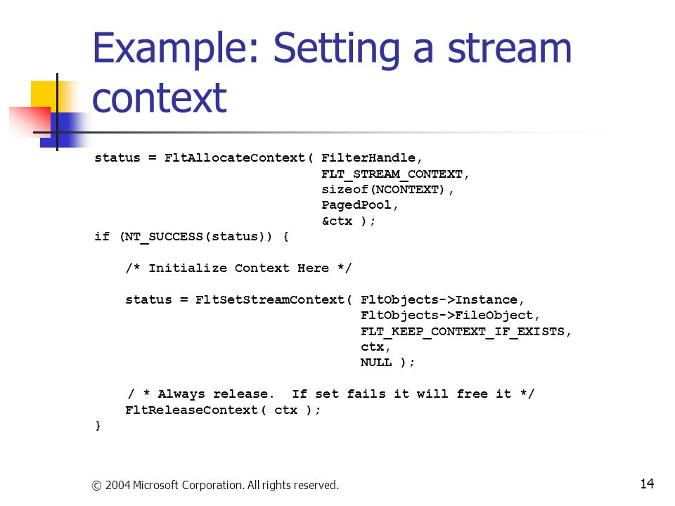 © 2004 Microsoft Corporation. All rights reserved. 14 Example: Setting a stream context status = FltAllocateContext( FilterHandle, FLT_STREAM_CONTEXT,
