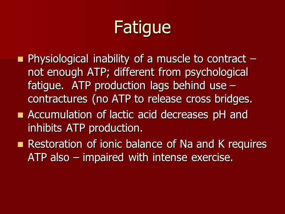 Fatigue Physiological inability of a muscle to contract – not enough ATP; different from psychological fatigue. ATP production lags behind use – contr