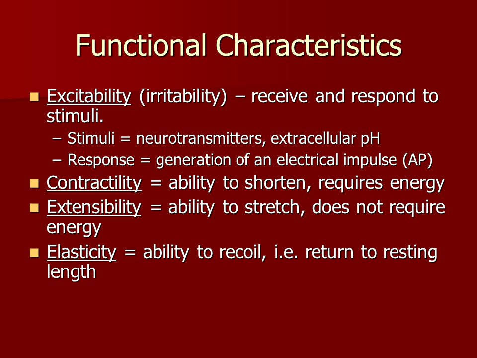 Functional Characteristics Excitability (irritability) – receive and respond to stimuli. Excitability (irritability) – receive and respond to stimuli.