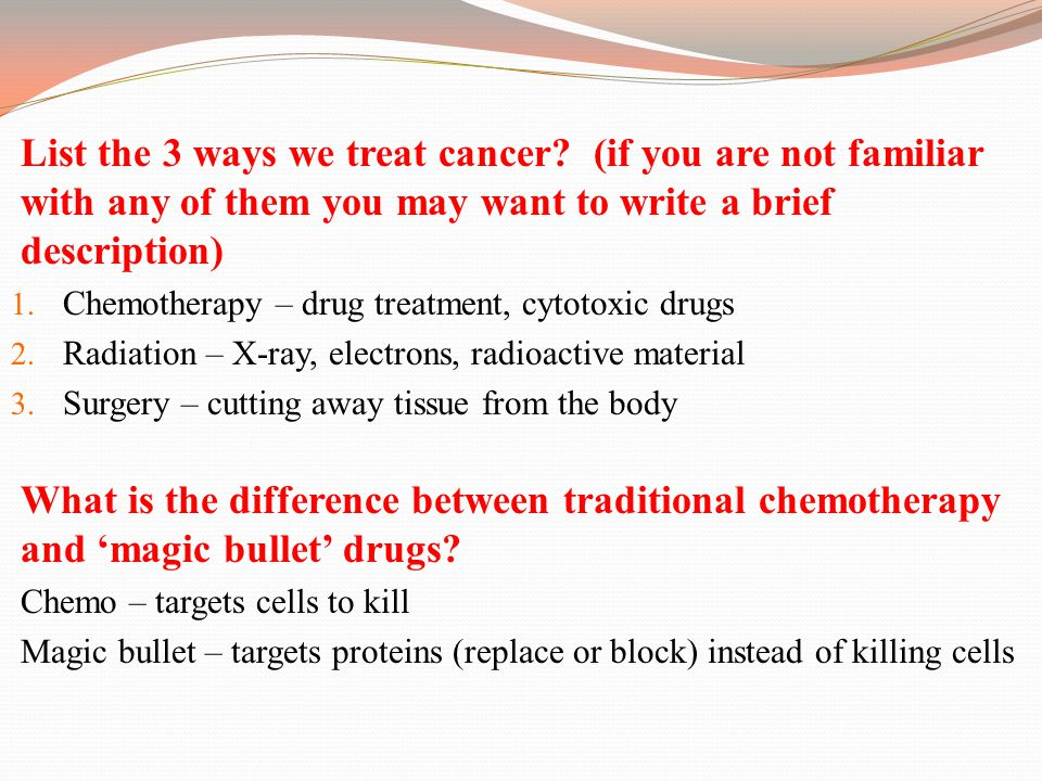 List the 3 ways we treat cancer? (if you are not familiar with any of them you may want to write a brief description) 1. Chemotherapy – drug treatment