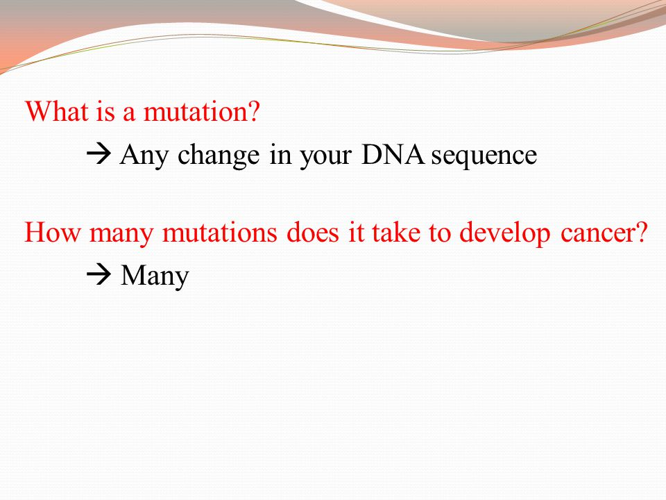 What is a mutation?  Any change in your DNA sequence How many mutations does it take to develop cancer?  Many