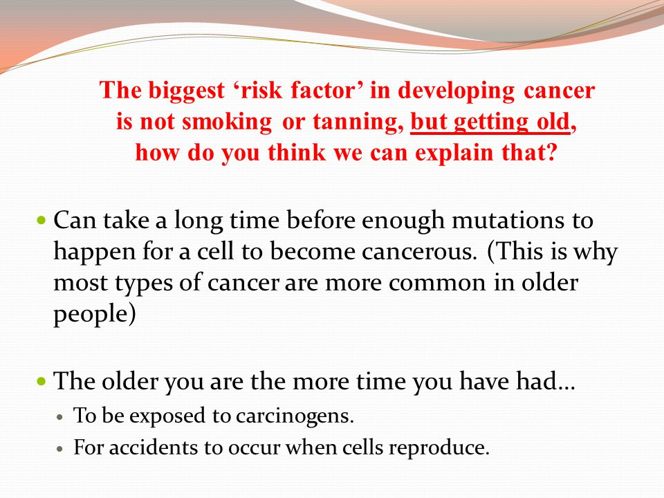 The biggest 'risk factor' in developing cancer is not smoking or tanning, but getting old, how do you think we can explain that? Can take a long time