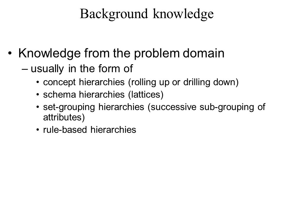 Background knowledge Knowledge from the problem domain –usually in the form of concept hierarchies (rolling up or drilling down) schema hierarchies (lattices) set-grouping hierarchies (successive sub-grouping of attributes) rule-based hierarchies