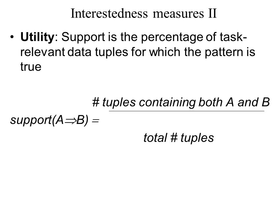 Interestedness measures II Utility: Support is the percentage of task- relevant data tuples for which the pattern is true # tuples containing both A and B support(A  B)  total # tuples
