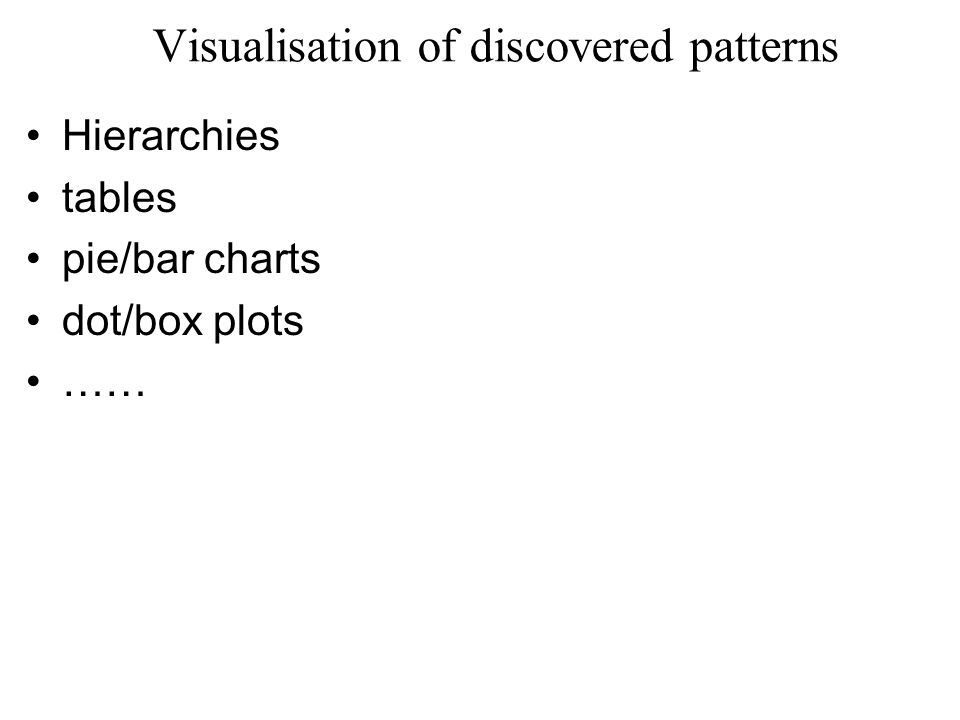Visualisation of discovered patterns Hierarchies tables pie/bar charts dot/box plots ……