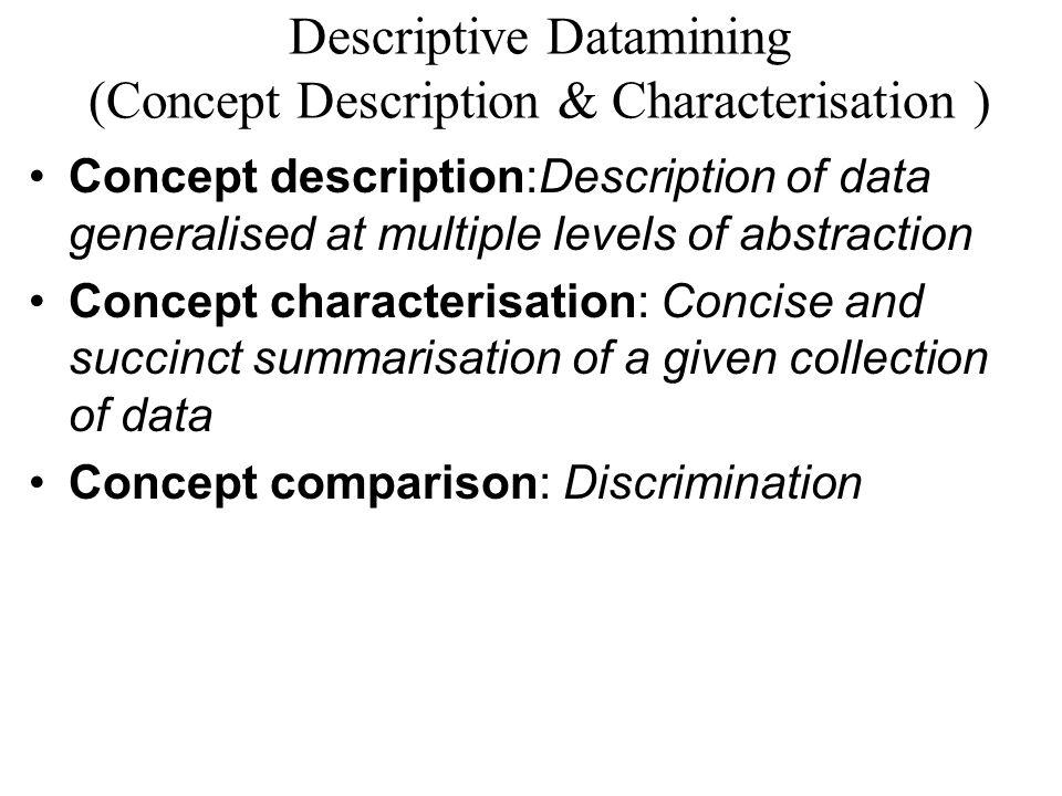 Descriptive Datamining (Concept Description & Characterisation ) Concept description:Description of data generalised at multiple levels of abstraction Concept characterisation: Concise and succinct summarisation of a given collection of data Concept comparison: Discrimination