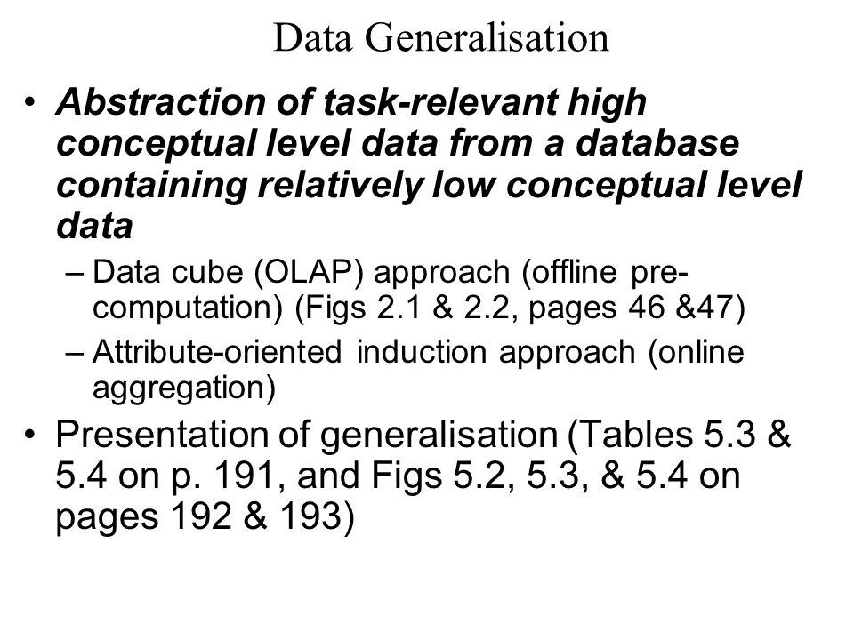 Data Generalisation Abstraction of task-relevant high conceptual level data from a database containing relatively low conceptual level data –Data cube (OLAP) approach (offline pre- computation) (Figs 2.1 & 2.2, pages 46 &47) –Attribute-oriented induction approach (online aggregation) Presentation of generalisation (Tables 5.3 & 5.4 on p.
