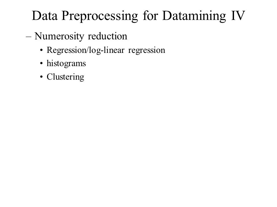 Data Preprocessing for Datamining IV –Numerosity reduction Regression/log-linear regression histograms Clustering