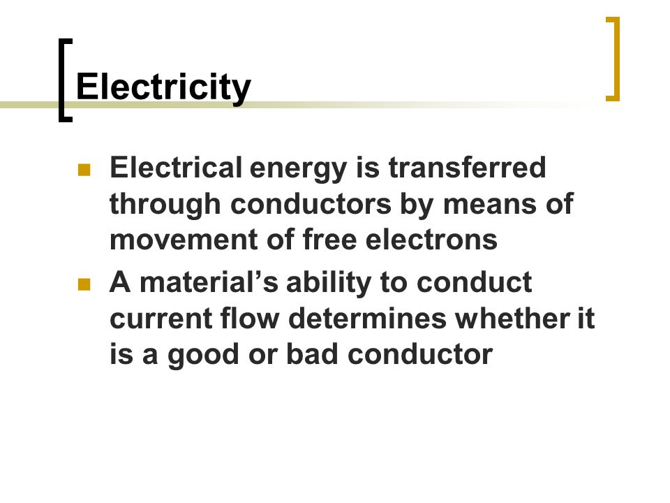 Electricity Electrical energy is transferred through conductors by means of movement of free electrons A material's ability to conduct current flow determines whether it is a good or bad conductor