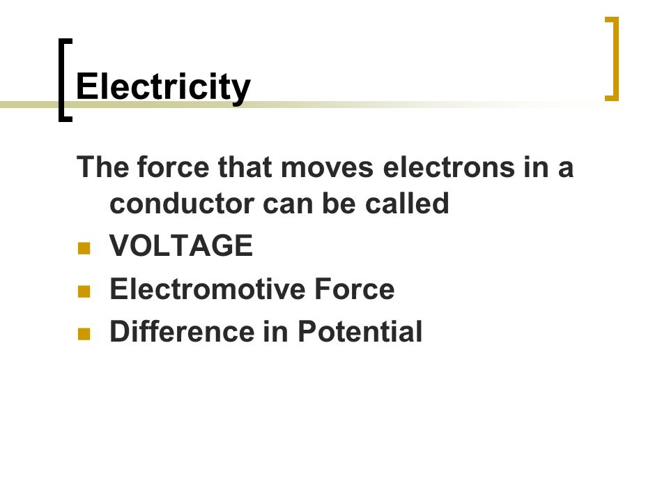 The force that moves electrons in a conductor can be called VOLTAGE Electromotive Force Difference in Potential