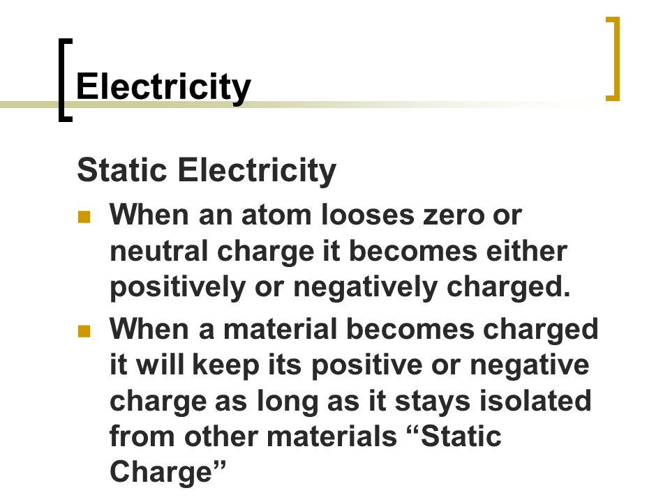 Electricity Static Electricity When an atom looses zero or neutral charge it becomes either positively or negatively charged.