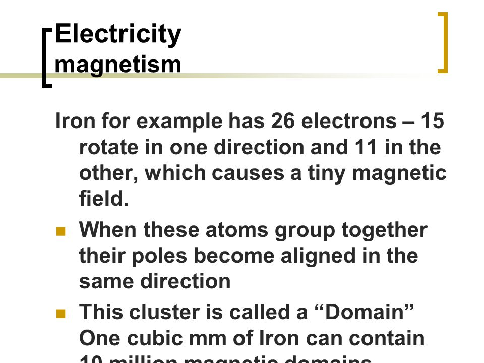 Electricity magnetism Iron for example has 26 electrons – 15 rotate in one direction and 11 in the other, which causes a tiny magnetic field.