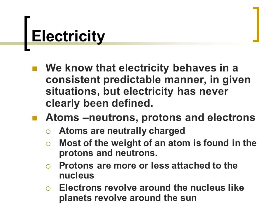 Electricity We know that electricity behaves in a consistent predictable manner, in given situations, but electricity has never clearly been defined.