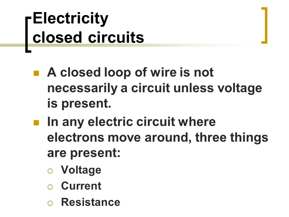 Electricity closed circuits A closed loop of wire is not necessarily a circuit unless voltage is present.