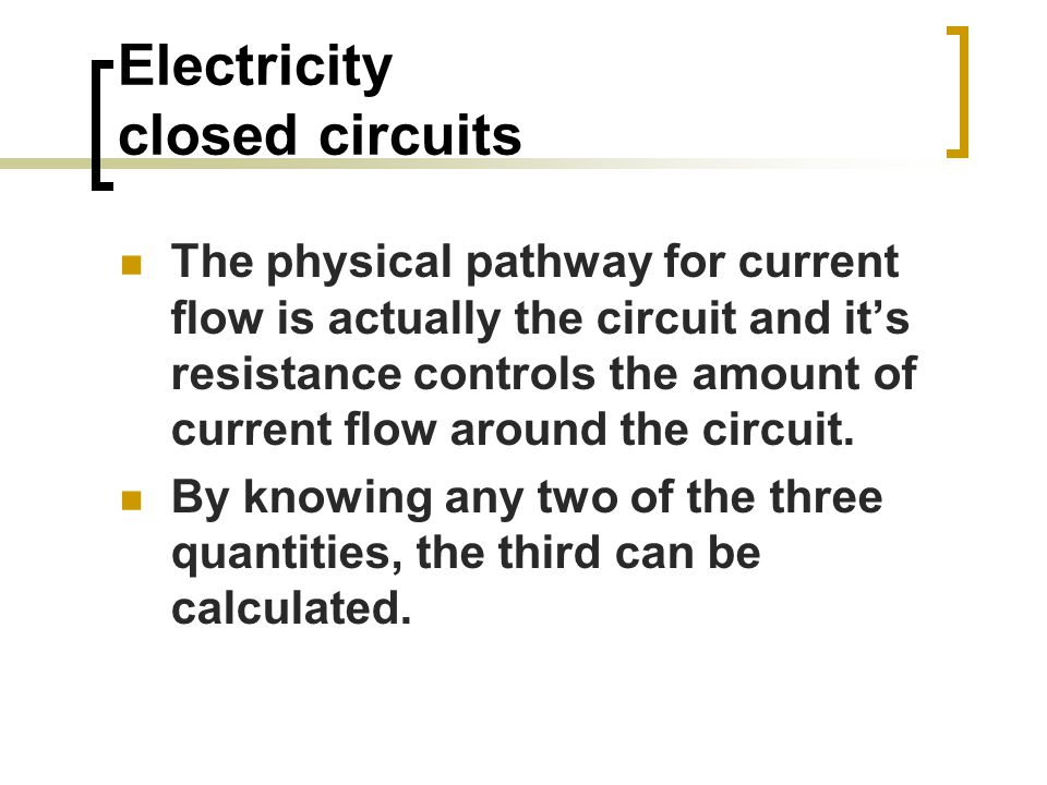Electricity closed circuits The physical pathway for current flow is actually the circuit and it's resistance controls the amount of current flow around the circuit.