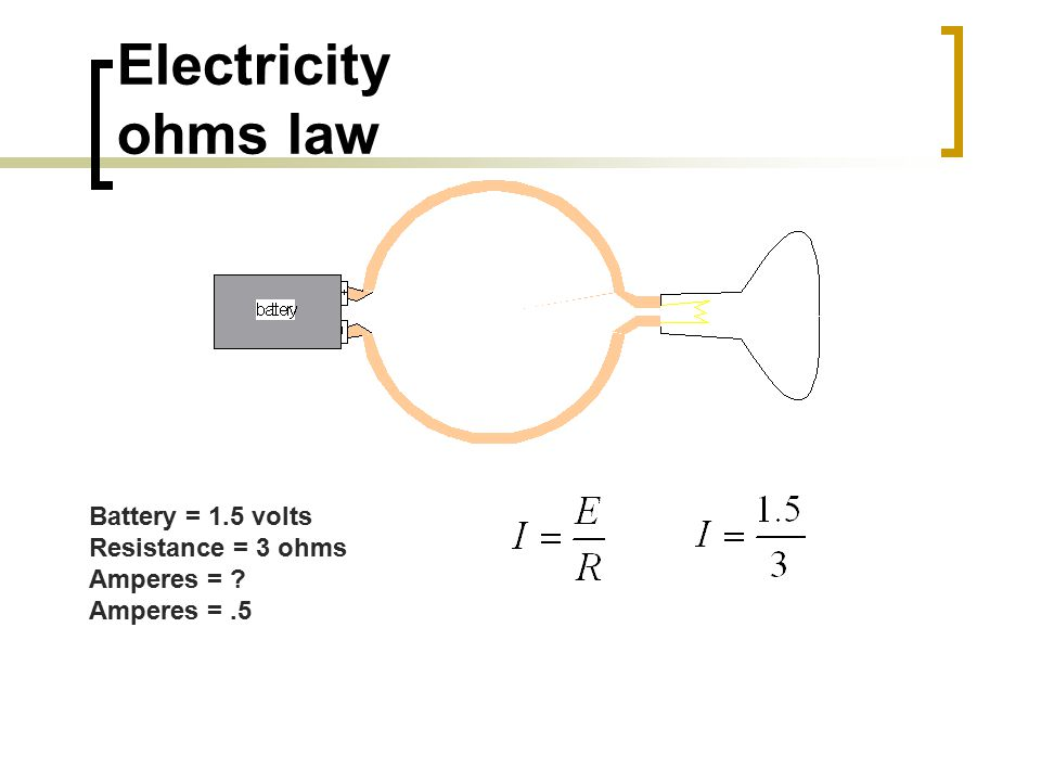 Electricity ohms law Battery = 1.5 volts Resistance = 3 ohms Amperes = ? Amperes =.5