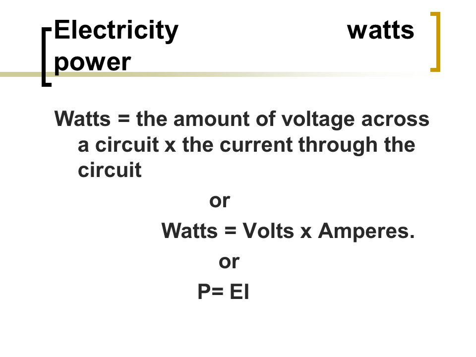 Electricity watts power Watts = the amount of voltage across a circuit x the current through the circuit or Watts = Volts x Amperes.