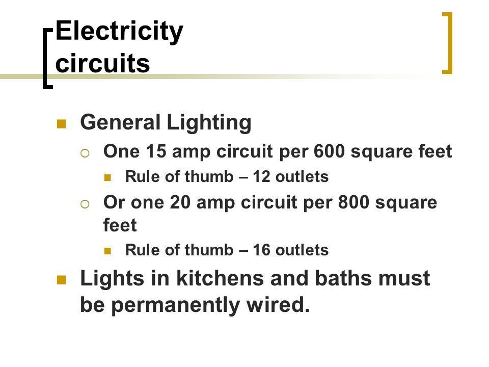 Electricity circuits General Lighting  One 15 amp circuit per 600 square feet Rule of thumb – 12 outlets  Or one 20 amp circuit per 800 square feet Rule of thumb – 16 outlets Lights in kitchens and baths must be permanently wired.