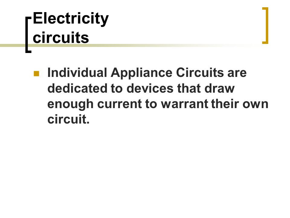 Electricity circuits Individual Appliance Circuits are dedicated to devices that draw enough current to warrant their own circuit.