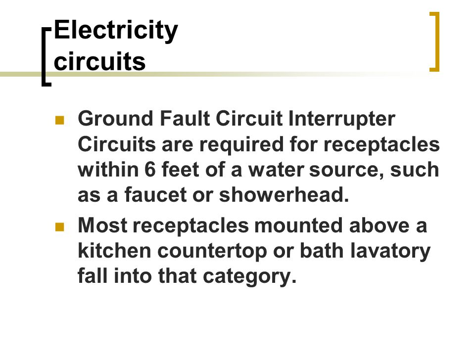 Electricity circuits Ground Fault Circuit Interrupter Circuits are required for receptacles within 6 feet of a water source, such as a faucet or showerhead.