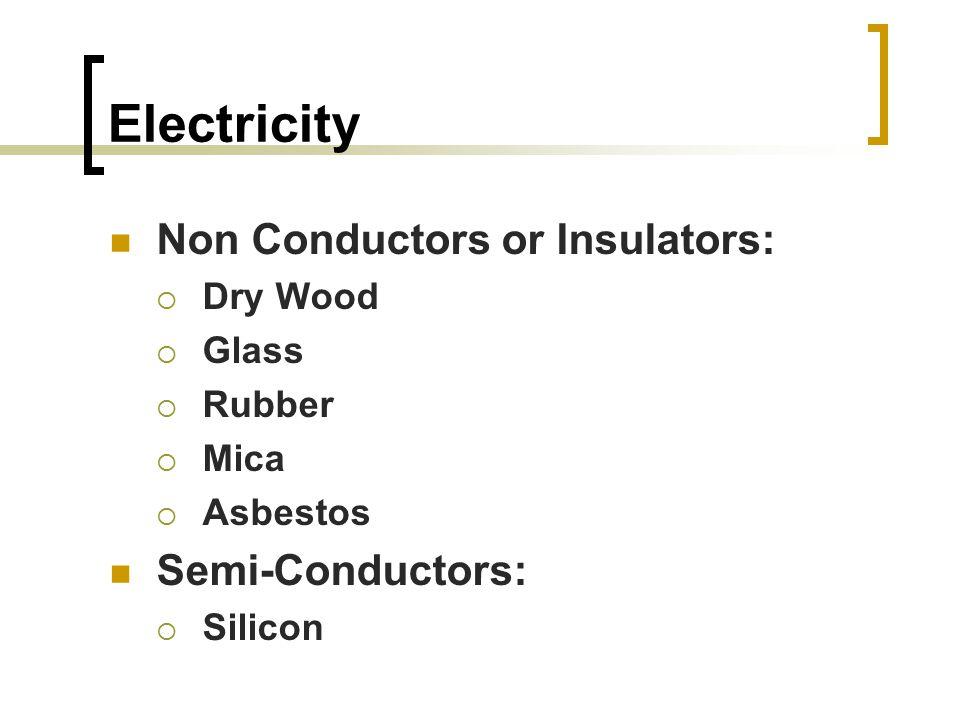 Electricity Non Conductors or Insulators:  Dry Wood  Glass  Rubber  Mica  Asbestos Semi-Conductors:  Silicon