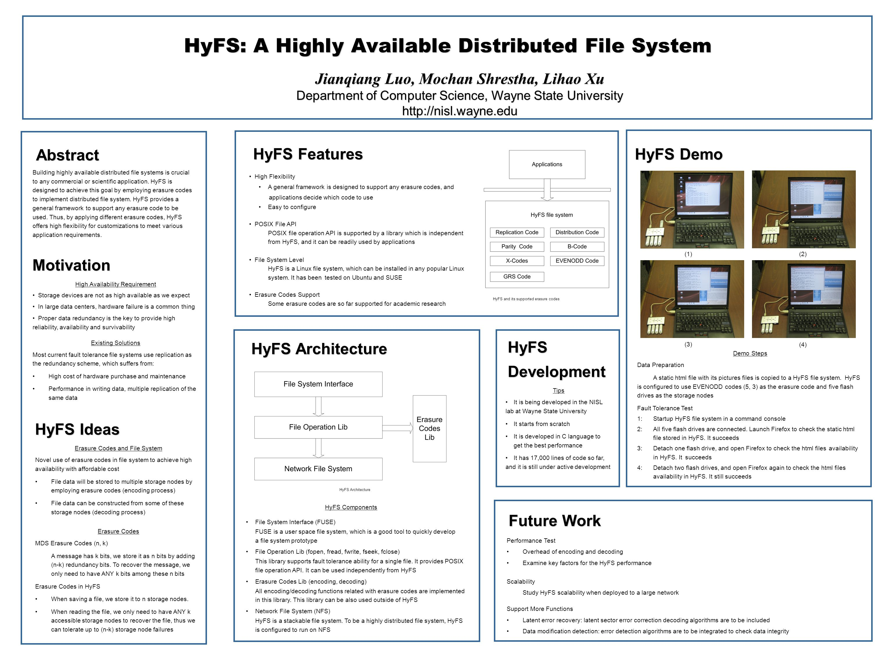 Abstract HyFS: A Highly Available Distributed File System Jianqiang Luo, Mochan Shrestha, Lihao Xu Department of Computer Science, Wayne State University http://nisl.wayne.edu Motivation HyFS Architecture HyFS Components File System Interface (FUSE) FUSE is a user space file system, which is a good tool to quickly develop a file system prototype File Operation Lib (fopen, fread, fwrite, fseek, fclose) This library supports fault tolerance ability for a single file.