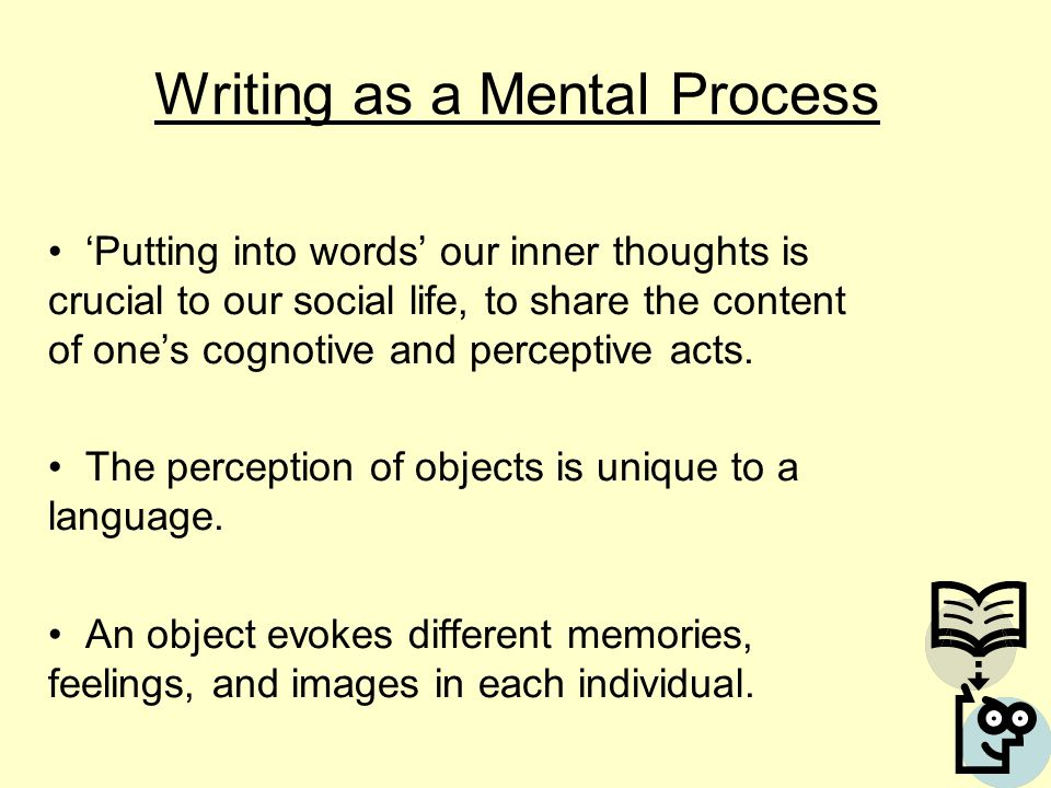 Writing as a Mental Process 'Putting into words' our inner thoughts is crucial to our social life, to share the content of one's cognotive and perceptive acts.