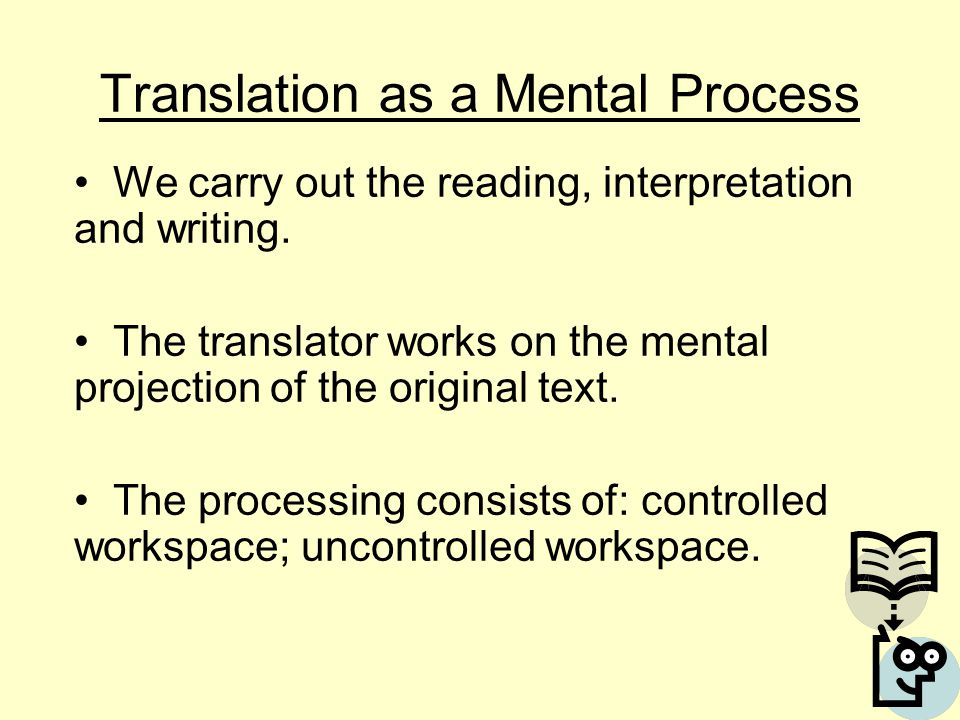 Translation as a Mental Process We carry out the reading, interpretation and writing. The translator works on the mental projection of the original te