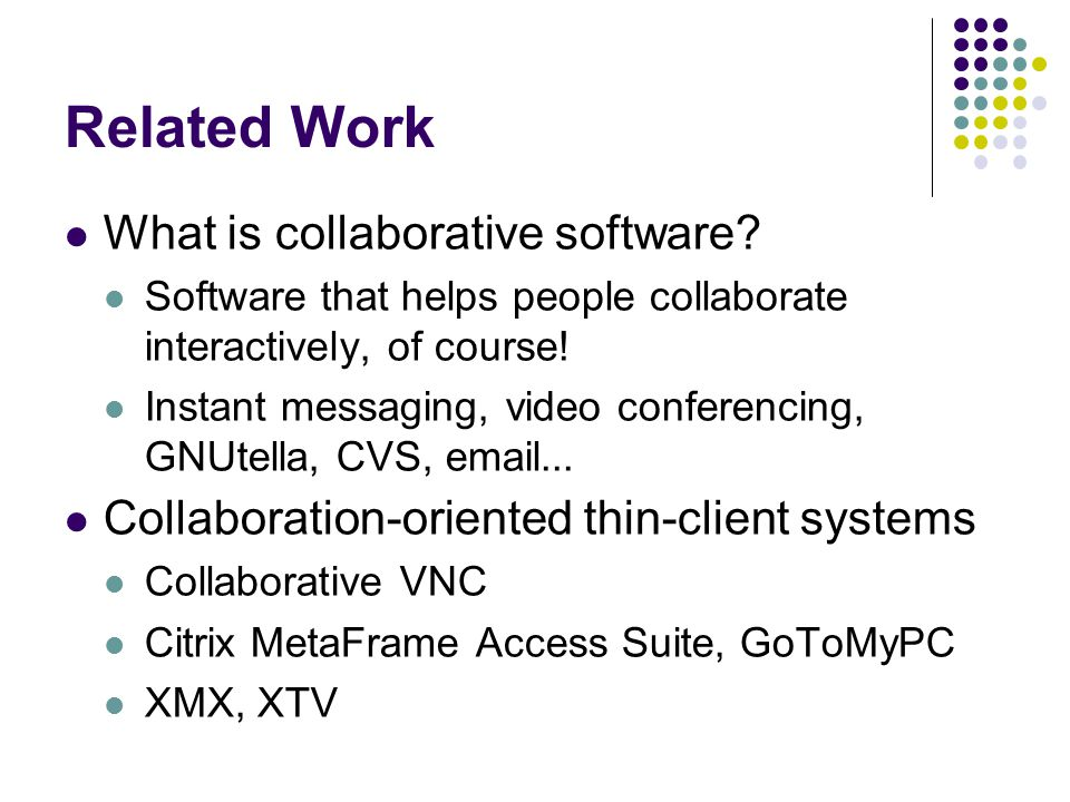 Related Work (Cont.) Remote display collaboration software Altiris Vision Apple Remote Desktop Microsoft Remote Assistance Microsoft Netmeeting Application-specific collaborative software SubEthaEdit Microsoft PowerPoint Collaborative