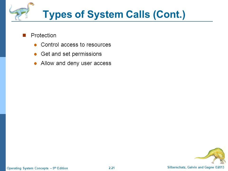 2.21 Silberschatz, Galvin and Gagne ©2013 Operating System Concepts – 9 th Edition Types of System Calls (Cont.) Protection Control access to resources Get and set permissions Allow and deny user access