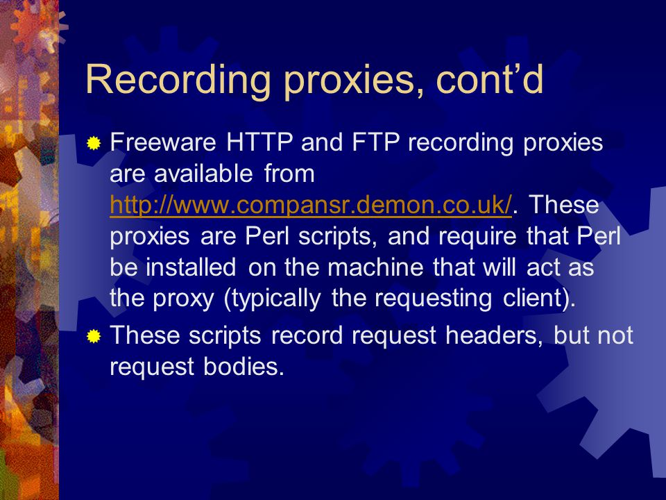 Recording proxies, cont'd  Freeware HTTP and FTP recording proxies are available from http://www.compansr.demon.co.uk/.