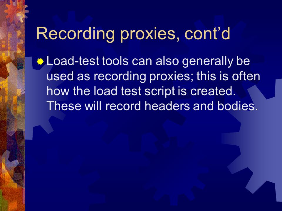  Load-test tools can also generally be used as recording proxies; this is often how the load test script is created.