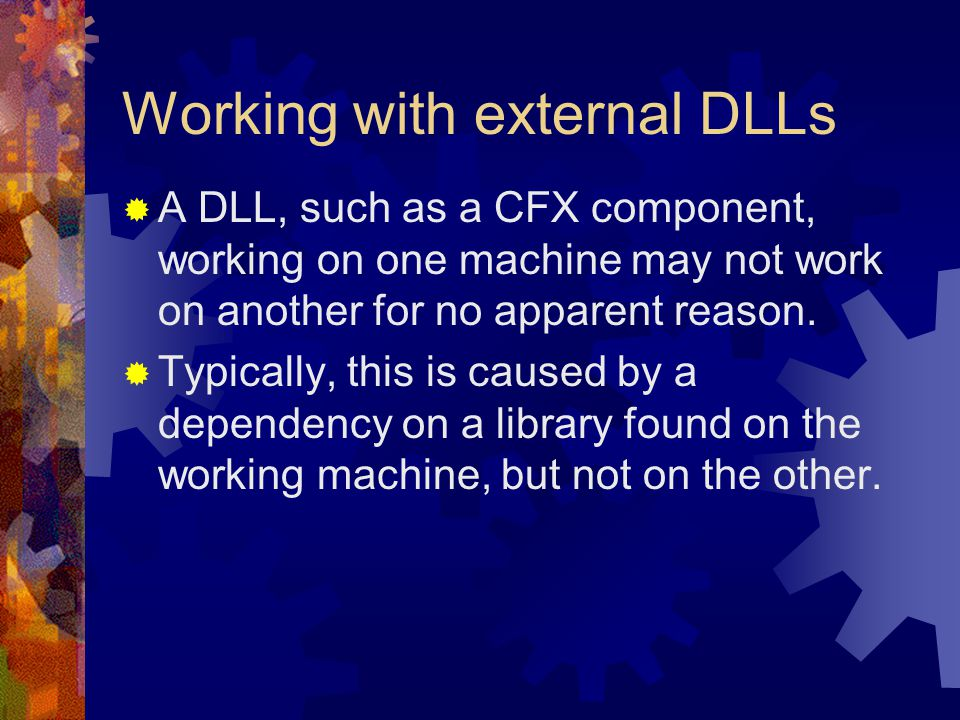 Working with external DLLs  A DLL, such as a CFX component, working on one machine may not work on another for no apparent reason.