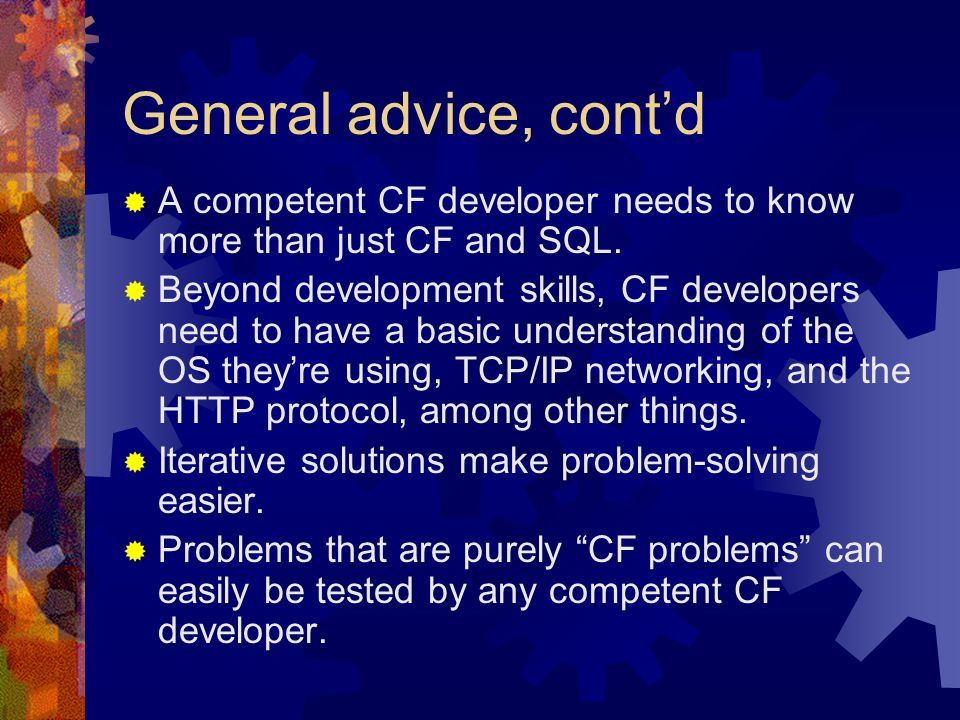 General advice, cont'd  A competent CF developer needs to know more than just CF and SQL.