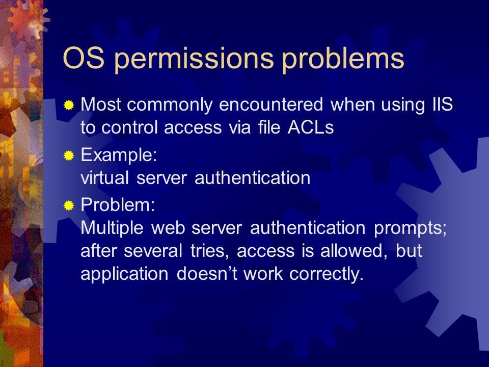 OS permissions problems  Most commonly encountered when using IIS to control access via file ACLs  Example: virtual server authentication  Problem: Multiple web server authentication prompts; after several tries, access is allowed, but application doesn't work correctly.