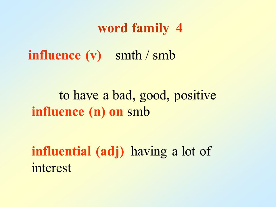 word family 4 influence (v) smth / smb to have a bad, good, positive influence (n) on smb influential (adj) having a lot of interest