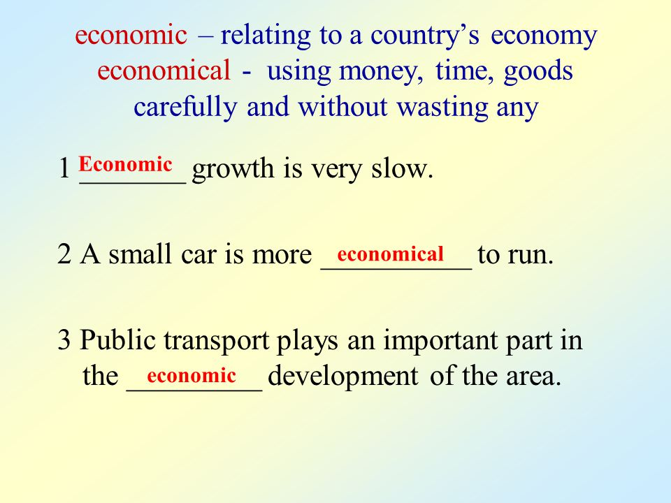 economic – relating to a country's economy economical - using money, time, goods carefully and without wasting any 1 _______ growth is very slow. 2 A