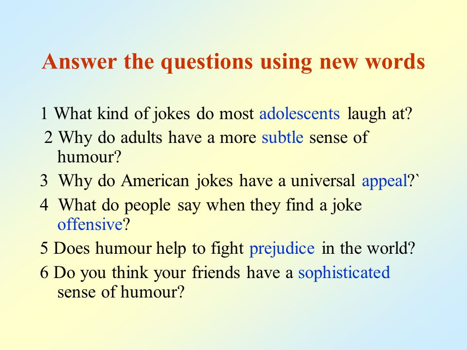 Answer the questions using new words 1 What kind of jokes do most adolescents laugh at? 2 Why do adults have a more subtle sense of humour? 3 Why do A