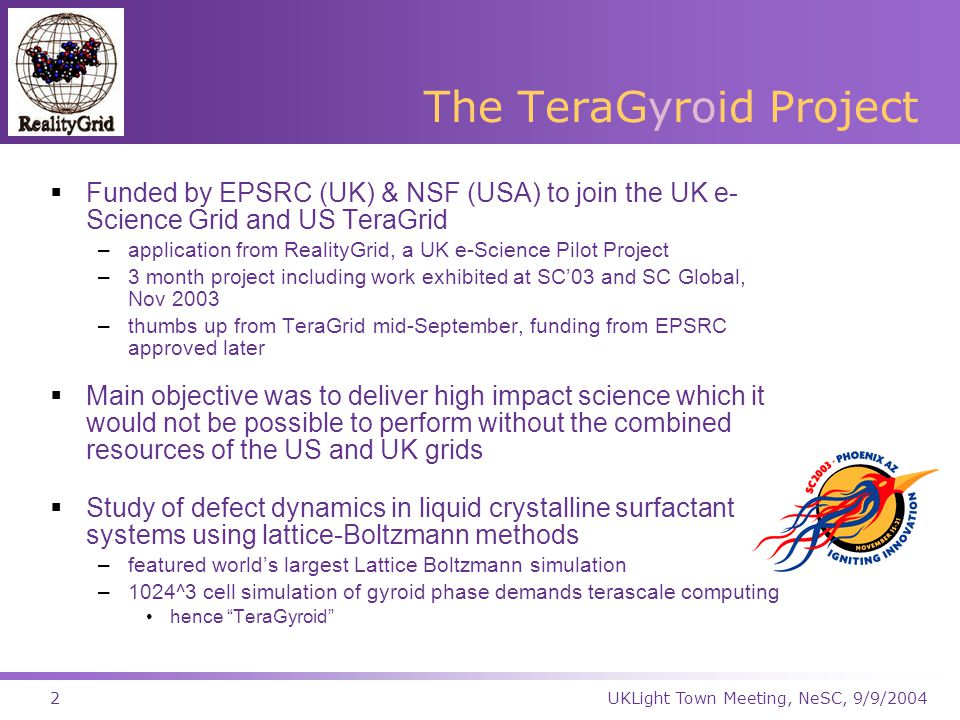 UKLight Town Meeting, NeSC, 9/9/20042 The TeraGyroid Project  Funded by EPSRC (UK) & NSF (USA) to join the UK e- Science Grid and US TeraGrid –application from RealityGrid, a UK e-Science Pilot Project –3 month project including work exhibited at SC'03 and SC Global, Nov 2003 –thumbs up from TeraGrid mid-September, funding from EPSRC approved later  Main objective was to deliver high impact science which it would not be possible to perform without the combined resources of the US and UK grids  Study of defect dynamics in liquid crystalline surfactant systems using lattice-Boltzmann methods –featured world's largest Lattice Boltzmann simulation –1024^3 cell simulation of gyroid phase demands terascale computing hence TeraGyroid