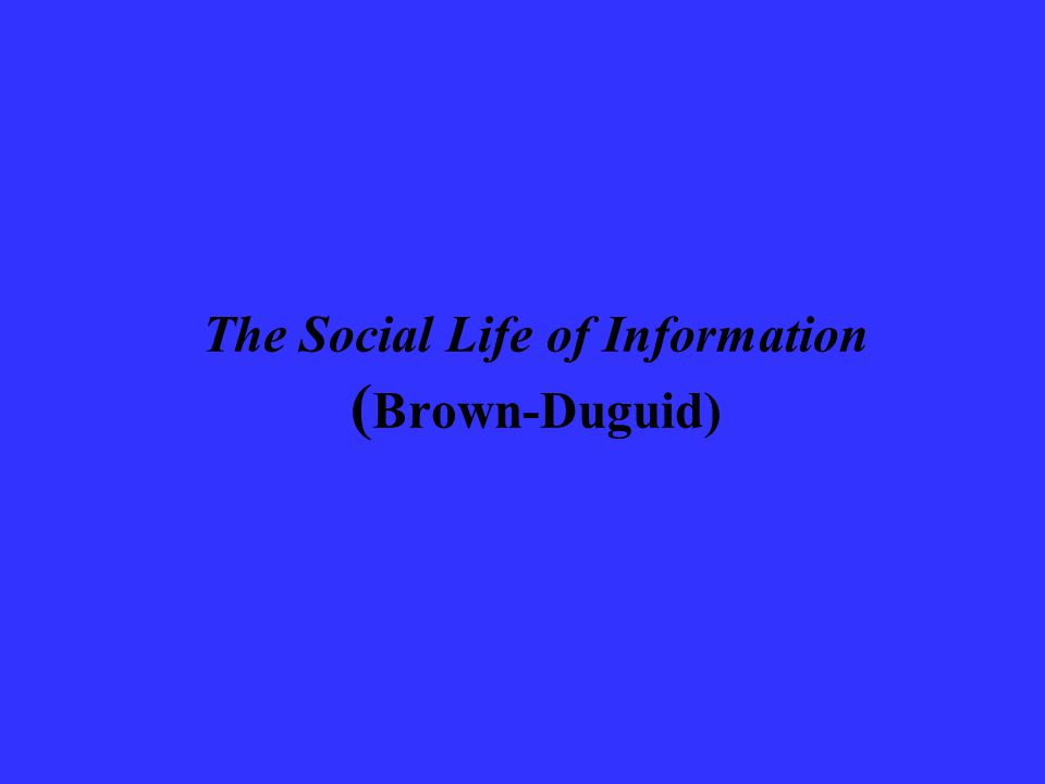 The Social Life of Information ( Brown-Duguid)