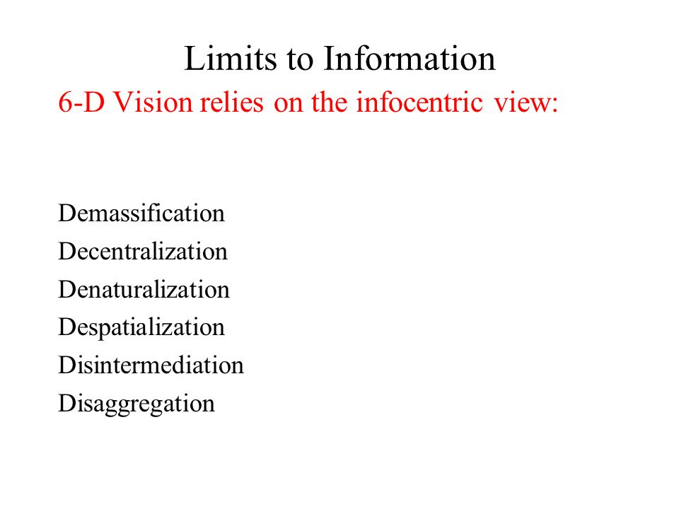 Limits to Information 6-D Vision relies on the infocentric view: Demassification Decentralization Denaturalization Despatialization Disintermediation Disaggregation
