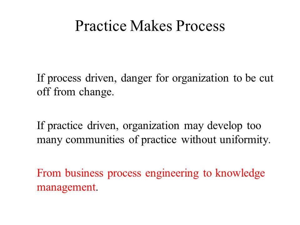 Practice Makes Process If process driven, danger for organization to be cut off from change.