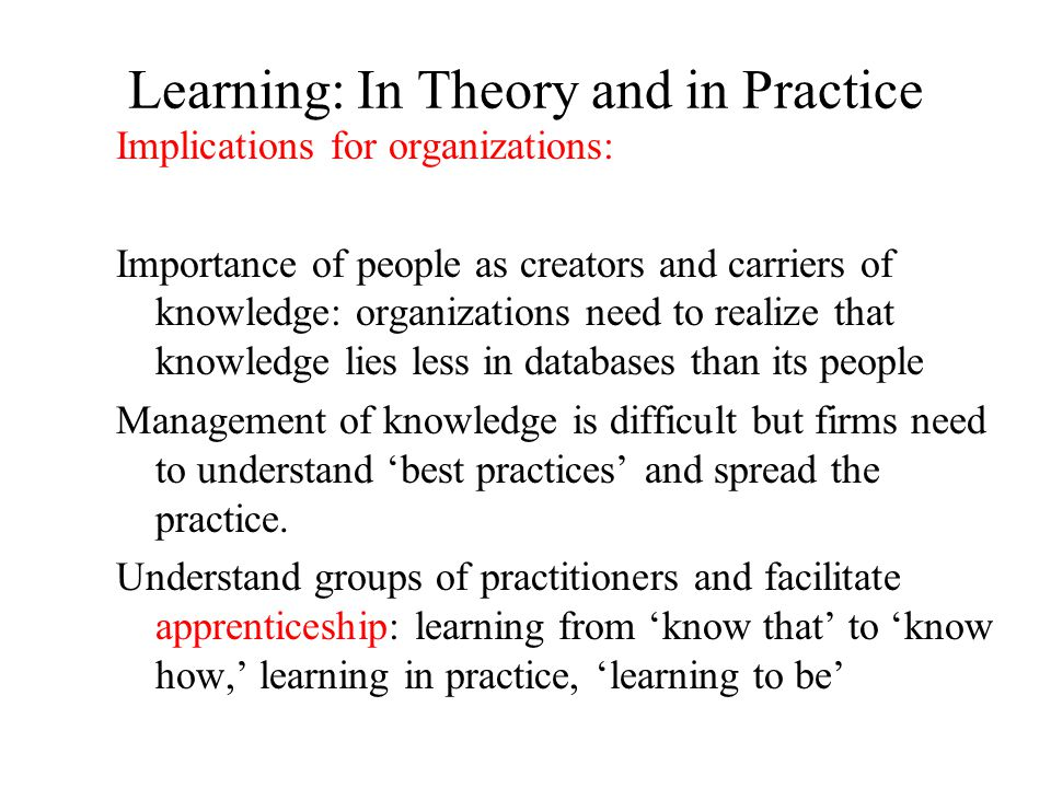 Learning: In Theory and in Practice Implications for organizations: Importance of people as creators and carriers of knowledge: organizations need to realize that knowledge lies less in databases than its people Management of knowledge is difficult but firms need to understand 'best practices' and spread the practice.