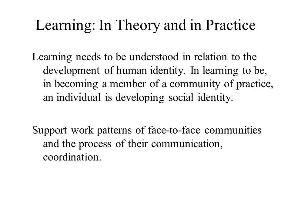 Learning: In Theory and in Practice Learning needs to be understood in relation to the development of human identity.
